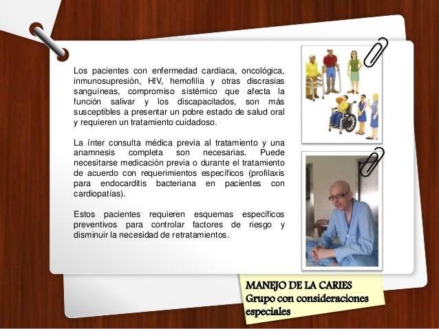 MANEJO DE LA CARIES Grupo con consideraciones especiales Los pacientes con enfermedad cardíaca, oncológica, inmunosupresió...