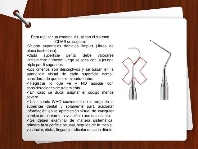 Para realizar un examen visual con el sistema ICDAS se sugiere: •Valorar superficies dentales limpias (libres de placa bac...
