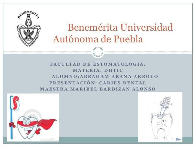 Benemérita Universidad Autónoma de Puebla FACULTAD DE ESTOMATOLOGIA. MATERIA: DHTIC ALUMNO:ABRAHAM ARANA ARROYO PRESENTACI...