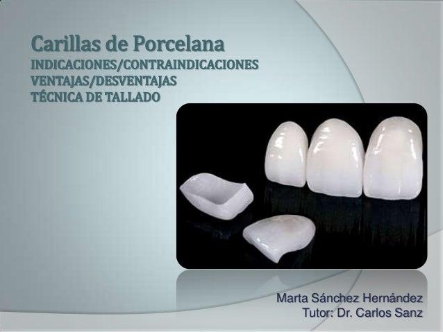 Carillas de PorcelanaINDICACIONES/CONTRAINDICACIONESVENTAJAS/DESVENTAJASTÉCNICA DE TALLADOMarta Sánchez HernándezTutor: Dr...