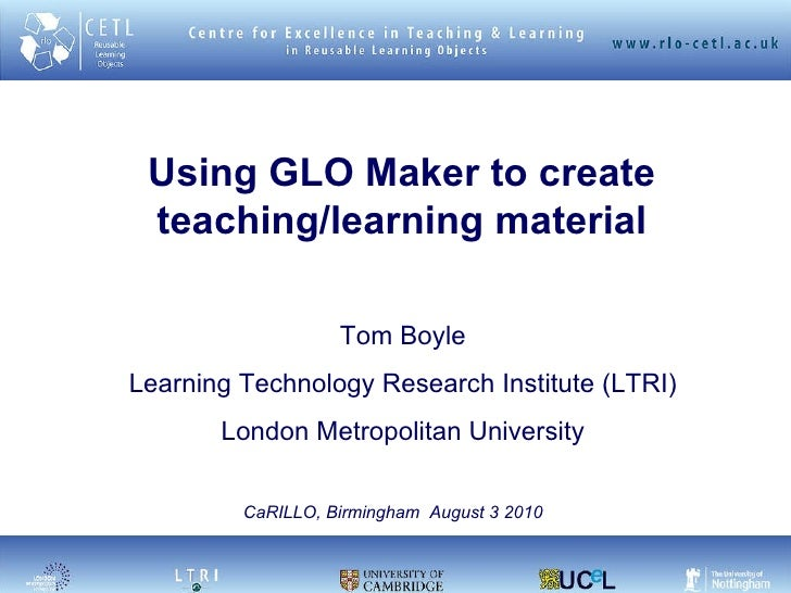 Using GLO Maker to create teaching/learning material Tom Boyle Learning Technology Research Institute (LTRI) London Metrop...