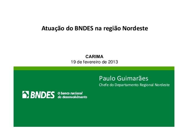 Atuação do BNDES na região Nordeste  CARIMA  19 de fevereiro de 2013  Paulo Guimarães  Chefe do Departamento Regional Nord...