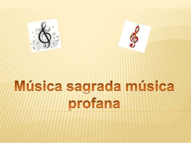 MÚSICA PROFANA   A música profana é a música sacra, vinculada as tradições    não religiosas ou cultivas da intelectualid...