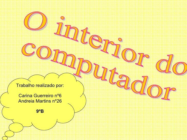 O interior do  computador Trabalho realizado por: Carina Guerreiro nº6 Andreia Martins nº26 9ºB