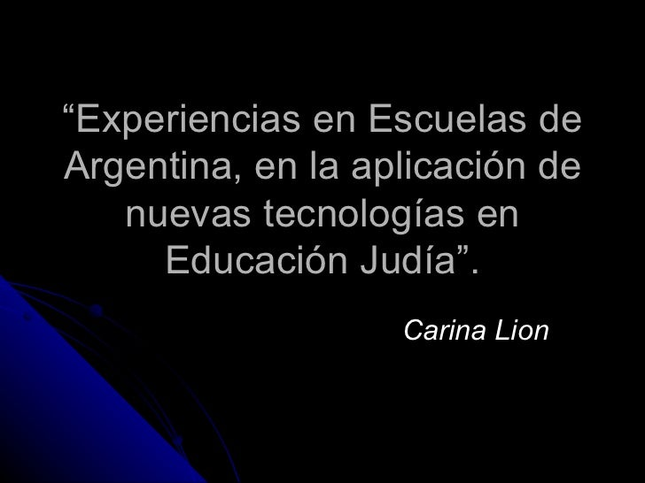 """"""" Experiencias en Escuelas de Argentina, en la aplicación de nuevas tecnologías en Educación Judía"""". Carina Lion"""