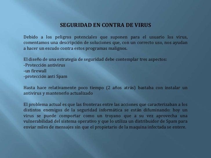 SEGURIDAD EN CONTRA DE VIRUS<br />Debido a los peligros potenciales que suponen para el usuario los virus, comentamos una ...