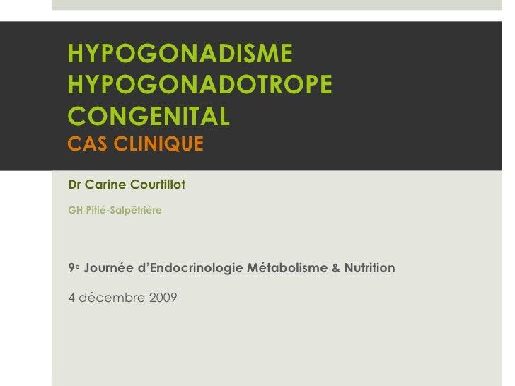 HYPOGONADISME HYPOGONADOTROPE CONGENITAL CAS CLINIQUE Dr Carine Courtillot GH Pitié-Salpêtrière 9 e  Journée d'Endocrinolo...
