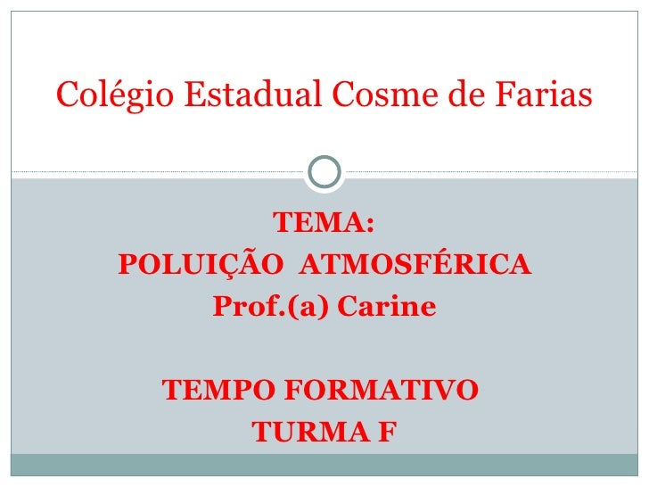 TEMA: POLUIÇÃO  ATMOSFÉRICA Prof.(a) Carine TEMPO FORMATIVO  TURMA F Colégio Estadual Cosme de Farias