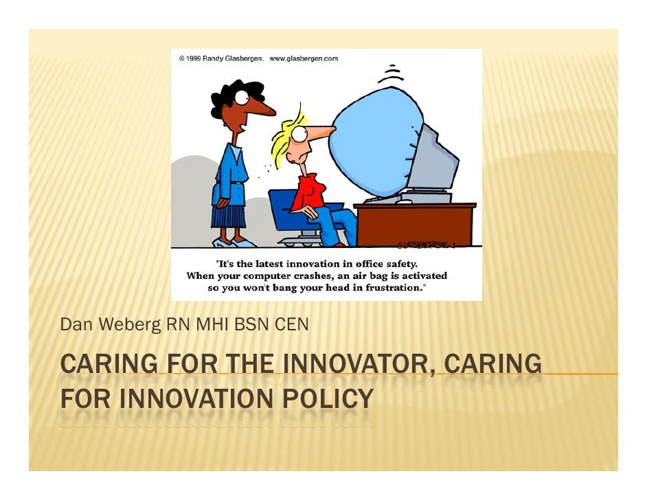 Dan Weberg RN MHI BSN CEN  CARING FOR THE INNOVATOR, CARING FOR INNOVATION POLICY