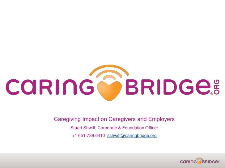Caregiving Impact on Caregivers and Employers      Stuart Shwiff, Corporate & Foundation Officer      +1 651.789.6410 sshw...