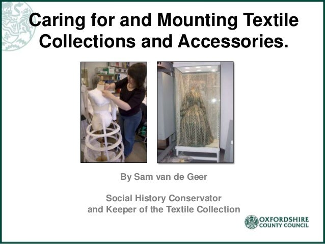 Caring for and Mounting Textile Collections and Accessories. By Sam van de Geer Social History Conservator and Keeper of t...