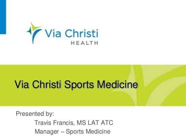 Via Christi Sports Medicine Presented by: Travis Francis, MS LAT ATC Manager – Sports Medicine