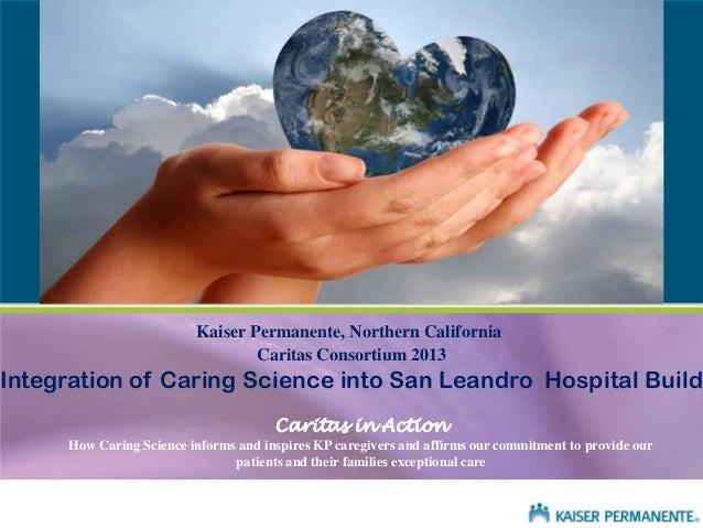 Kaiser Permanente, Northern California Caritas Consortium 2013  Integration of Caring Science into San Leandro Hospital Bu...