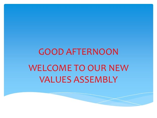 GOOD AFTERNOON WELCOME TO OUR NEW VALUES ASSEMBLY
