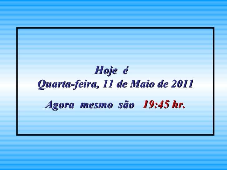 Hoje  é  Quarta-feira, 11 de Maio de 2011 Agora  mesmo  são   19:45  hr.