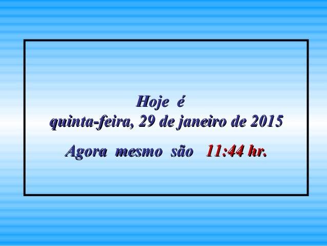 Hoje éHoje é quinta-feira, 29 de janeiro de 2015quinta-feira, 29 de janeiro de 2015 Agora mesmo sãoAgora mesmo são 11:4411...