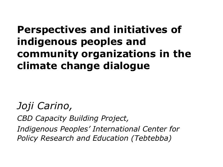 Perspectives and initiatives of indigenous peoples and  community organizations in the  climate change dialogue Joji Carin...