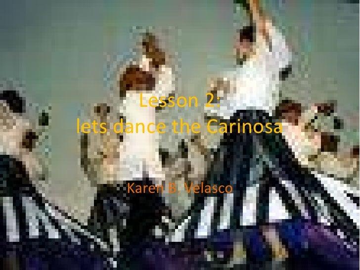 Lesson 2:lets dance the Carinosa<br />Karen B. Velasco<br />