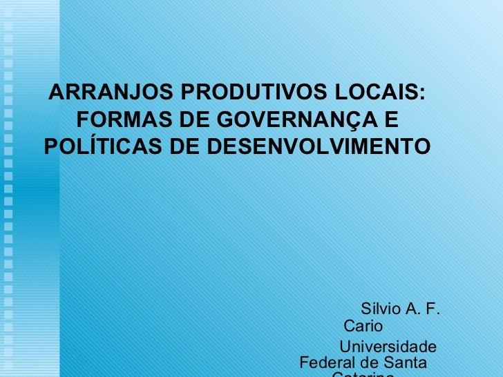 ARRANJOS PRODUTIVOS LOCAIS:  FORMAS DE GOVERNANÇA EPOLÍTICAS DE DESENVOLVIMENTO                          Silvio A. F.     ...