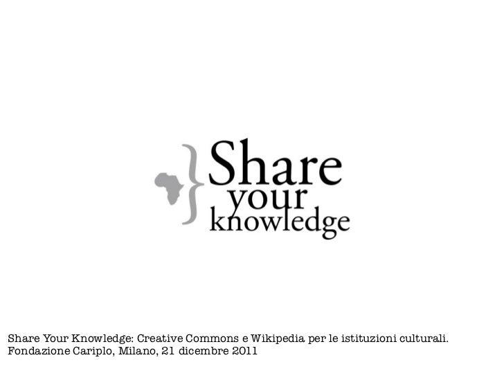 Share Your Knowledge: Creative Commons e Wikipedia per le istituzioni culturali.Fondazione Cariplo, Milano, 21 dicembre 2011