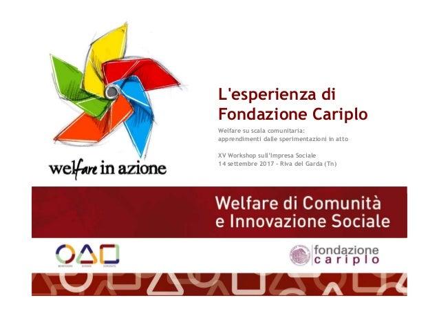L'esperienza di Fondazione Cariplo Welfare su scala comunitaria: apprendimenti dalle sperimentazioni in atto XV Workshop s...