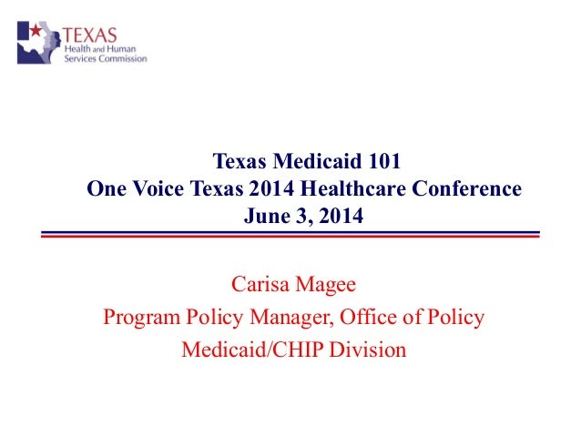 Texas Medicaid 101 One Voice Texas 2014 Healthcare Conference June 3, 2014 Carisa Magee Program Policy Manager, Office of ...