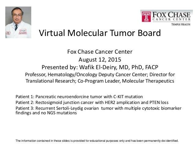 Virtual Molecular Tumor Board Fox Chase Cancer Center August 12, 2015 Presented by: Wafik El-Deiry, MD, PhD, FACP Professo...