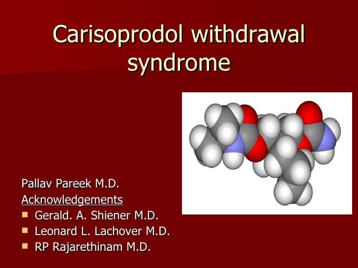 Carisoprodol withdrawal syndrome <ul><li>Pallav Pareek M.D. </li></ul><ul><li>Acknowledgements </li></ul><ul><li>Gerald. A...