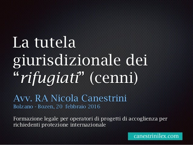 """La tutela giurisdizionale dei """"rifugiati"""" (cenni) Avv. RA Nicola Canestrini Bolzano - Bozen, 20 febbraio 2016 Formazione l..."""