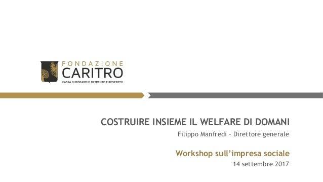 COSTRUIRE INSIEME IL WELFARE DI DOMANI Workshop sull'impresa sociale 14 settembre 2017 Filippo Manfredi – Direttore genera...