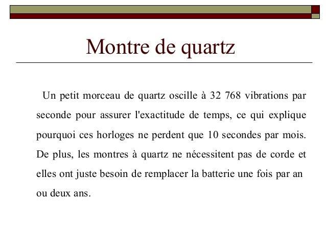 Montre de quartz Un petit morceau de quartz oscille à 32 768 vibrations par seconde pour assurer l'exactitude de temps, ce...