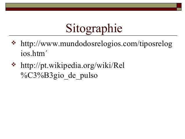 Sitographie  http://www.mundodosrelogios.com/tiposrelog ios.htm´  http://pt.wikipedia.org/wiki/Rel %C3%B3gio_de_pulso