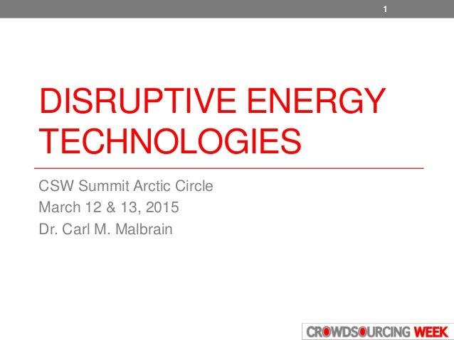 DISRUPTIVE ENERGY TECHNOLOGIES CSW Summit Arctic Circle March 12 & 13, 2015 Dr. Carl M. Malbrain 1