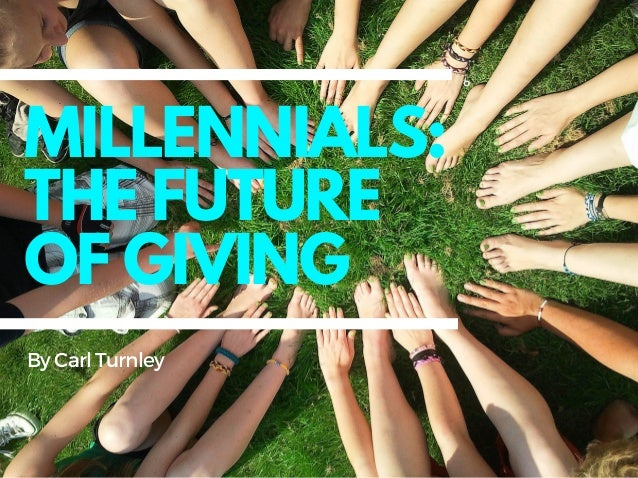 MILLENNIALS: THE FUTURE OF GIVING ByCarlTurnley