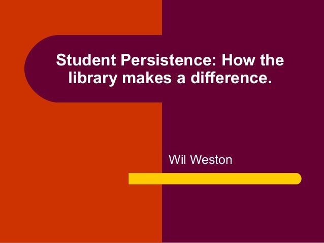 Student Persistence: How the library makes a difference. Wil Weston