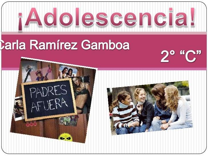 """¡Adolescencia!<br />Carla Ramírez Gamboa<br />2° """"C""""<br />"""