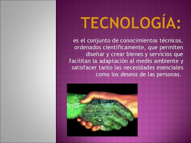 es el conjunto de conocimientos técnicos, ordenados científicamente, que permiten diseñar y crear bienes y servicios que...