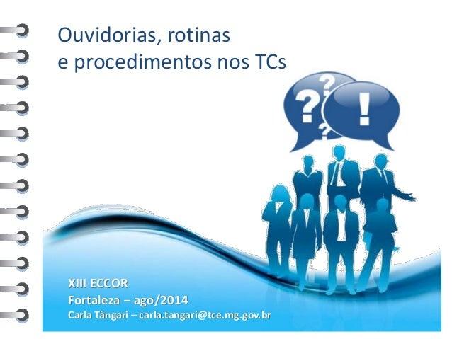 Ouvidorias, rotinas e procedimentos nos TCs  XIII ECCOR  Fortaleza – ago/2014  Carla Tângari – carla.tangari@tce.mg.gov.br