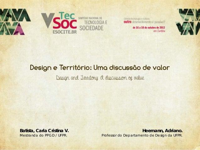 Design and Territory: A discussion of value  Batista, Carla Cristina V. Mestranda do PPGD / UFPR.  Heemann, Adriano.  Prof...
