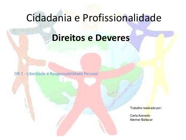 Direitos e Deveres Cidadania e Profissionalidade DR 1 - Liberdade e Responsabilidade Pessoal Trabalho realizado por: Carla...