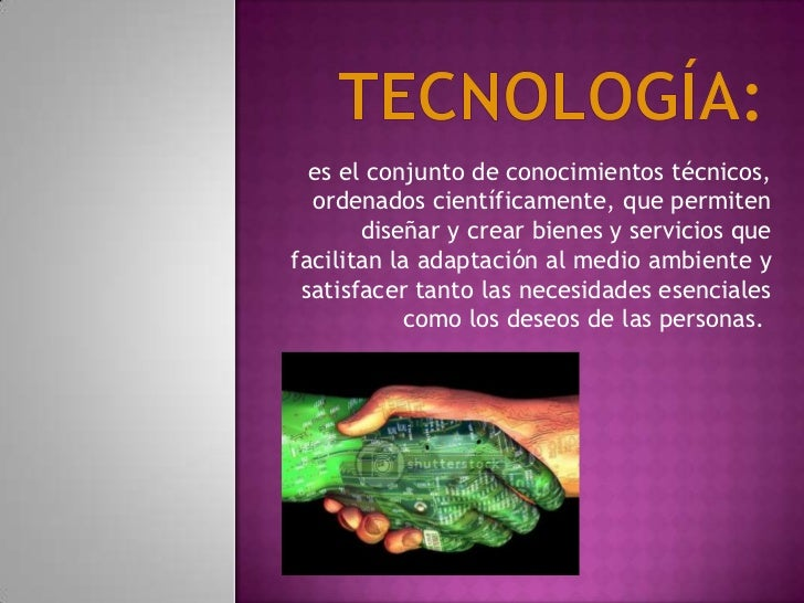 TECNOLOGÍA:  <br />es el conjunto de conocimientos técnicos, ordenados científicamente, que permiten diseñar y crear bien...