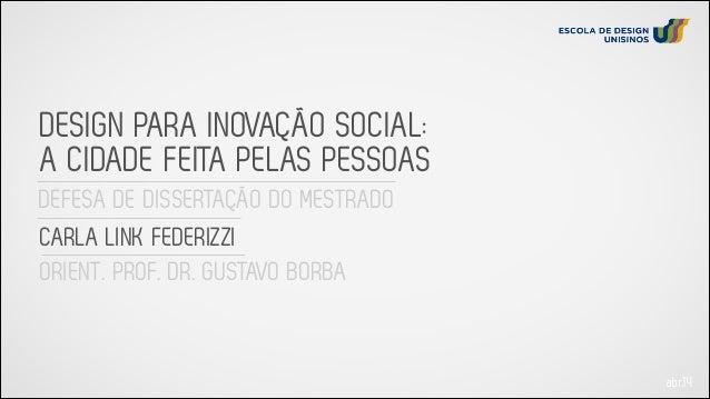 DEFESA DE DISSERTAÇÃO DO MESTRADO DESIGN PARA INOVAÇÃO SOCIAL: A CIDADE FEITA PELAS PESSOAS CARLA LINK FEDERIZZI ORIENT. P...