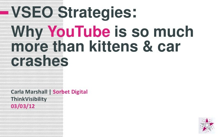 VSEO Strategies:Why YouTube is so muchmore than kittens & carcrashesCarla Marshall | Sorbet DigitalThinkVisibility03/03/12