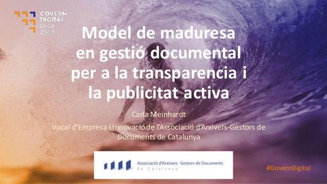 Model de maduresa en gestió documental per a la transparencia i la publicitat activa Carla Meinhardt Vocal d'Empresa i Inn...