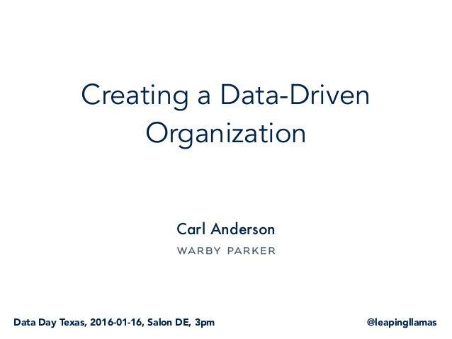 Creating a Data-Driven Organization Carl Anderson @leapingllamasData Day Texas, 2016-01-16, Salon DE, 3pm