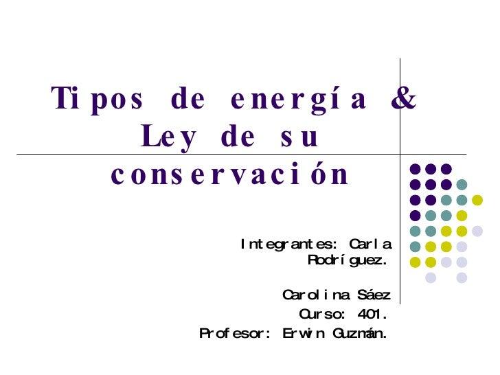 Tipos de energía & Ley de su conservación Integrantes: Carla Rodríguez. Carolina Sáez Curso: 401. Profesor: Erwin Guzmán.