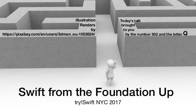 Swift from the Foundation Up try!Swift NYC 2017 Illustration Renders by https://pixabay.com/en/users/3dman_eu-1553824/ Tod...