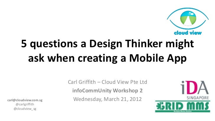 5 questions a Design Thinker might         ask when creating a Mobile App                        Carl Griffith – Cloud Vie...