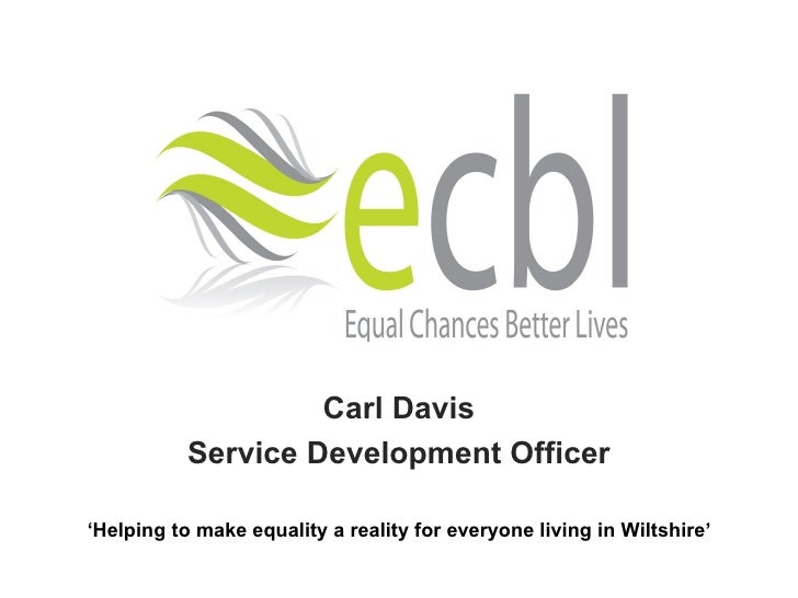 Carl Davis Service Development Officer ' Helping to make equality a reality for everyone living in Wiltshire'