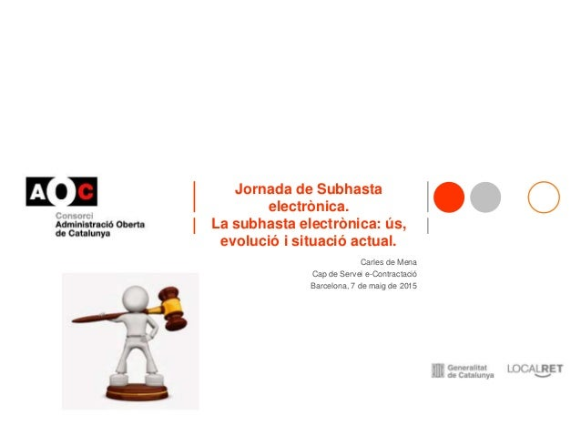 Jornada de Subhasta electrònica. La subhasta electrònica: ús, evolució i situació actual. Carles de Mena Cap de Servei e-C...